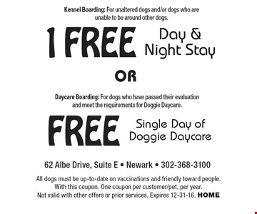 1 free day & night stay. Kennel Boarding: For unaltered dogs and/or dogs who are unable to be around other dogs. Free single day of doggie daycare. Daycare Boarding: For dogs who have passed their evaluation and meet the requirements for Doggie Daycare. All dogs must be up-to-date on vaccinations and friendly toward people. With this coupon. One coupon per customer/pet, per year. Not valid with other offers or prior services. Expires 12-31-16. home