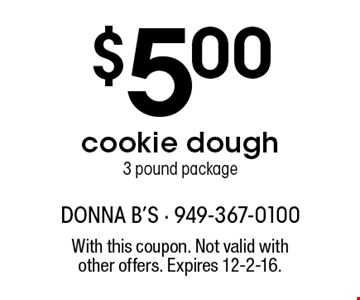 $5.00 cookie dough. 3 pound package. With this coupon. Not valid with other offers. Expires 12-2-16.
