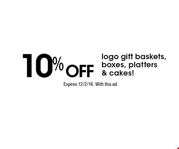 10% off logo gift baskets, boxes, platters & cakes! Expires 12/2/16. With this ad.