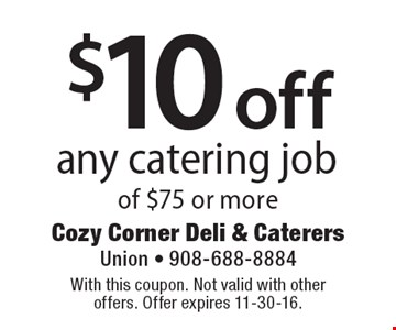 $10 off any catering job of $75 or more. With this coupon. Not valid with other offers. Offer expires 11-30-16.