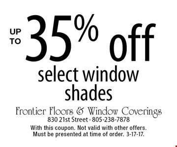Up to 35% off select window shades. With this coupon. Not valid with other offers. Must be presented at time of order. 3-17-17.