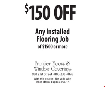 $150 off any Installed Flooring Job of $1500 or more. With this coupon. Not valid with other offers. Expires 8/28/17.
