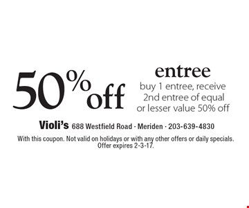50% off entree buy 1 entree, receive 2nd entree of equal or lesser value 50% off. With this coupon. Not valid on holidays or with any other offers or daily specials. Offer expires 2-3-17.
