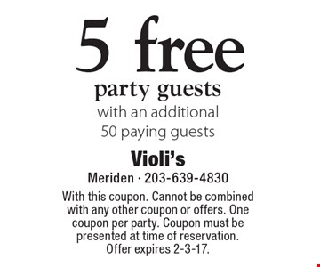 5 free party guests with an additional 50 paying guests. With this coupon. Cannot be combined with any other coupon or offers. One coupon per party. Coupon must be presented at time of reservation. Offer expires 2-3-17.