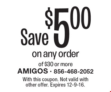 Save $5.00 on any order of $30 or more. With this coupon. Not valid with other offer. Expires 12-9-16.