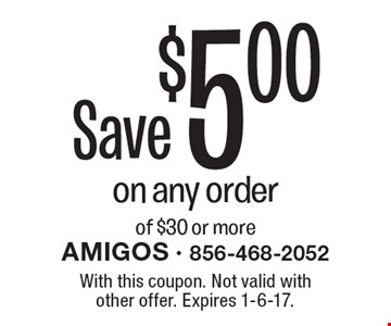 Save $5.00 on any order of $30 or more. With this coupon. Not valid with other offer. Expires 1-6-17.