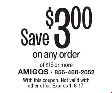 Save $3.00 on any order of $15 or more. With this coupon. Not valid with other offer. Expires 1-6-17.