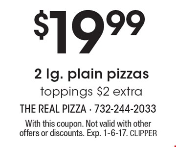 $19.99 2 lg. plain pizzas, toppings $2 extra. With this coupon. Not valid with other offers or discounts. Exp. 1-6-17. CLIPPER