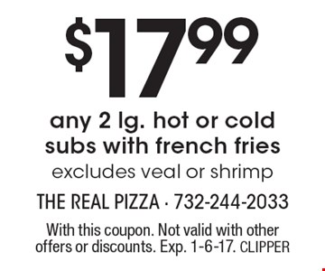 $17.99 any 2 lg. hot or cold subs with french fries, excludes veal or shrimp. With this coupon. Not valid with other offers or discounts. Exp. 1-6-17. CLIPPER