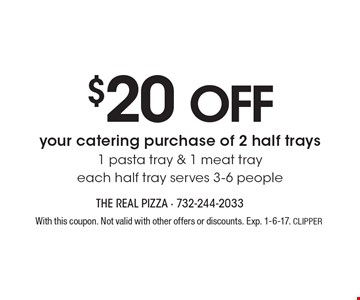 $20 OFF your catering purchase of 2 half trays - 1 pasta tray & 1 meat tray. Each half tray serves 3-6 people. With this coupon. Not valid with other offers or discounts. Exp. 1-6-17. CLIPPER