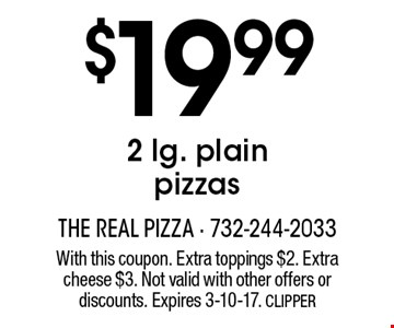 $19.99 2 lg. plain pizzas. With this coupon. Extra toppings $2. Extra cheese $3. Not valid with other offers or discounts. Expires 3-10-17. CLIPPER