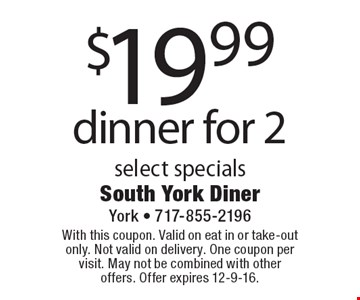 $19.99 dinner for 2 select specials. With this coupon. Valid on eat in or take-out only. Not valid on delivery. One coupon per visit. May not be combined with other offers. Offer expires 12-9-16.