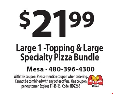 $21.99 Large 1-Topping & Large Specialty Pizza Bundle. With this coupon. Please mention coupon when ordering. Cannot be combined with any other offers. One coupon per customer. Expires 11-18-16. Code: HD2268