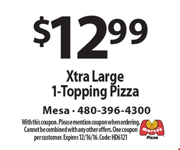 $12.99 Xtra Large 1-Topping Pizza. With this coupon. Please mention coupon when ordering. Cannot be combined with any other offers. One coupon per customer. Expires 12/16/16. Code: HD6121