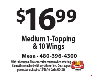 $16.99 Medium 1-Topping & 10 Wings. With this coupon. Please mention coupon when ordering. Cannot be combined with any other offers.One coupon per customer. Expires 12/16/16. Code: HD4253