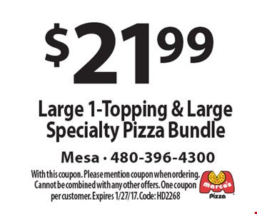 $21.99 Large 1-Topping & Large Specialty Pizza Bundle. With this coupon. Please mention coupon when ordering. Cannot be combined with any other offers. One coupon per customer. Expires 1/27/17. Code: HD2268