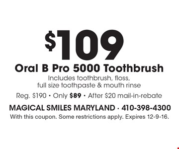 $109 Oral B Pro 5000 Toothbrush Includes toothbrush, floss, full size toothpaste & mouth rinse Reg. $190 - Only $89 - After $20 mail-in-rebate. With this coupon. Some restrictions apply. Expires 12-9-16.