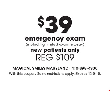 $39 emergency exam (including limited exam & x-ray). New patients only. REG $109. With this coupon. Some restrictions apply. Expires 12-9-16.