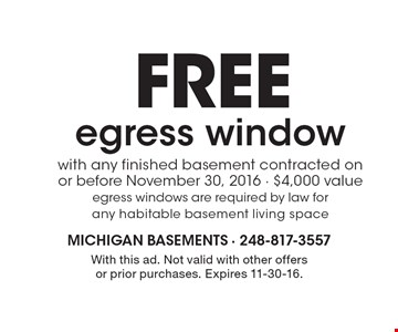 FREE egress window with any finished basement contracted on or before November 30, 2016. $4,000 value. Egress windows are required by law for any habitable basement living space. With this ad. Not valid with other offers or prior purchases. Expires 11-30-16.