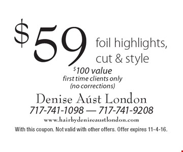$59 foil highlights, cut & style $100 value. First time clients only (no corrections). With this coupon. Not valid with other offers. Offer expires 11-4-16.