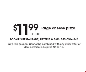 $11.99+ tax large cheese pizza. With this coupon. Cannot be combined with any other offer or deal certificate. Expires 12-16-16.