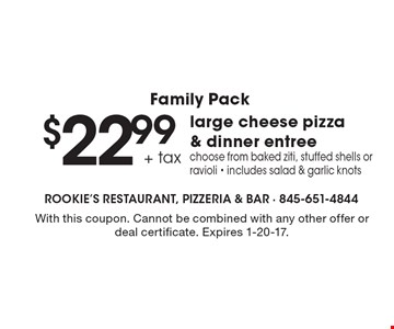 Family Pack. $22.99 + tax large cheese pizza & dinner entree. Choose from baked ziti, stuffed shells or ravioli - includes salad & garlic knots. With this coupon. Cannot be combined with any other offer or deal certificate. Expires 1-20-17.
