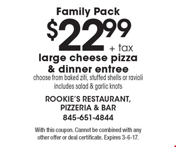 Family Pack $22.99 + tax large cheese pizza & dinner entree. Choose from baked ziti, stuffed shells or ravioli. Includes salad & garlic knots. With this coupon. Cannot be combined with any other offer or deal certificate. Expires 3-6-17.