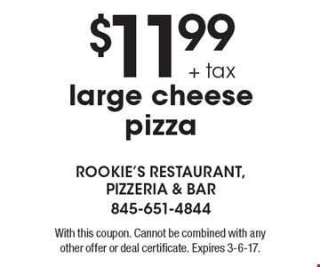 $11.99 + tax large cheese pizza. With this coupon. Cannot be combined with any other offer or deal certificate. Expires 3-6-17.