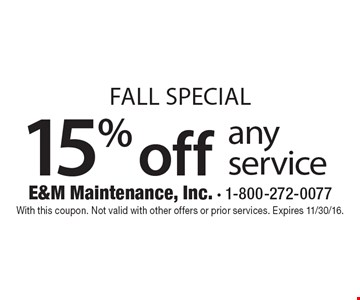 Fall Special 15% off any service. With this coupon. Not valid with other offers or prior services. Expires 11/30/16.