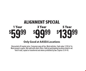 Alignment Special. $59.99 1 Year, $139.99 5 Year, $99.99 3 Year. Only Good at AASEA Locations. Good at AASEA Locations. Only Good at AASEA Locations. Discounted off regular price. Consumer pays all tax. Most vehicles. Cash value 1/100 of 1¢. Must present coupon. Not valid with other offers. Valid at participating locations listed in ad.Void if sold, copied or transferred and where prohibited by law. Expires 12-9-16.