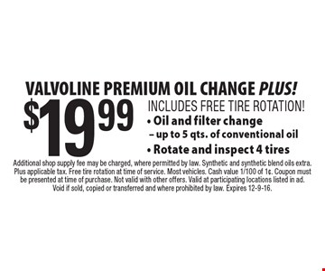 Valvoline Premium Oil Change Plus! $19.99 - Includes Free Tire Rotation. Oil and filter change - up to 5 qts. of conventional oil- Rotate and inspect 4 tires. Additional shop supply fee may be charged, where permitted by law. Synthetic and synthetic blend oils extra. Plus applicable tax. Free tire rotation at time of service. Most vehicles. Cash value 1/100 of 1¢. Coupon must be presented at time of purchase. Not valid with other offers. Valid at participating locations listed in ad.Void if sold, copied or transferred and where prohibited by law. Expires 12-9-16.