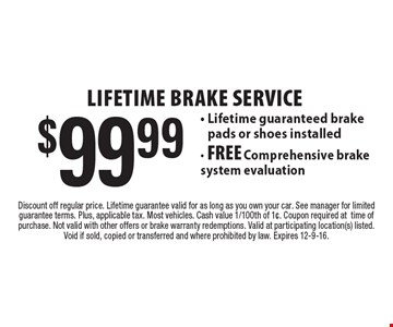LIFETIME Brake SERVICE $99.99 - Lifetime guaranteed brake pads or shoes installed- FREE Comprehensive brake system evaluation. Discount off regular price. Lifetime guarantee valid for as long as you own your car. See manager for limited guarantee terms. Plus, applicable tax. Most vehicles. Cash value 1/100th of 1¢. Coupon required attime of purchase. Not valid with other offers or brake warranty redemptions. Valid at participating location(s) listed. Void if sold, copied or transferred and where prohibited by law. Expires 12-9-16.