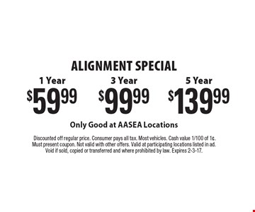 ALIGNMENT Special $139.99 5 Year OR $99.99 3 Year OR $59.99 1 Year Only Good at AASEA Locations .Discounted off regular price. Consumer pays all tax. Most vehicles. Cash value 1/100 of 1¢. Must present coupon. Not valid with other offers. Valid at participating locations listed in ad. Void if sold, copied or transferred and where prohibited by law. Expires 2-3-17.