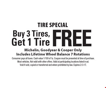 Tire Special Buy 3 Tires,Get 1 Tire Free. Tire Michelin, Goodyear & Cooper Only. Includes Lifetime Wheel Balance 7 Rotations. Consumer pays all taxes. Cash value 1/100 of 1¢. Coupon must be presented at time of purchase. Most vehicles. Not valid with other offers. Valid at participating locations listed in ad. Void if sold, copied or transferred and where prohibited by law. Expires 2-3-17.