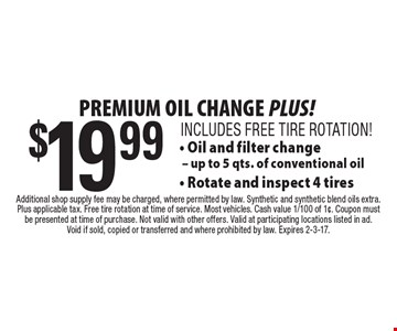 PREMIUM OIL CHANGE PLUS! $19.99 Oil and filter change. Up to 5 qts. of conventional oil. Rotate and inspect 4 tires. INCLUDES FREE TIRE ROTATION! Additional shop supply fee may be charged, where permitted by law. Synthetic and synthetic blend oils extra. Plus applicable tax. Free tire rotation at time of service. Most vehicles. Cash value 1/100 of 1¢. Coupon must be presented at time of purchase. Not valid with other offers. Valid at participating locations listed in ad. Void if sold, copied or transferred and where prohibited by law. Expires 2-3-17.