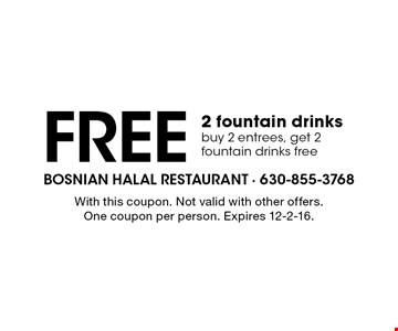 Free 2 fountain drinks. Buy 2 entrees, get 2 fountain drinks free. With this coupon. Not valid with other offers. One coupon per person. Expires 12-2-16.