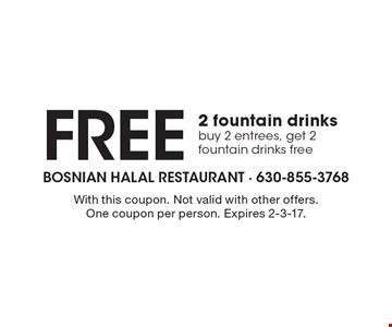 Free 2 fountain drinks buy 2 entrees, get 2 fountain drinks free. With this coupon. Not valid with other offers. One coupon per person. Expires 2-3-17.