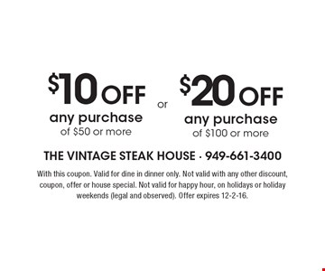 $10 Off any purchase of $50 or more OR $20 Off any purchase of $100 or more. With this coupon. Valid for dine in dinner only. Not valid with any other discount, coupon, offer or house special. Not valid for happy hour, on holidays or holiday weekends (legal and observed). Offer expires 12-2-16.