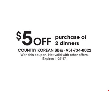 $5 Off purchase of 2 dinners. With this coupon. Not valid with other offers. Expires 1-27-17.
