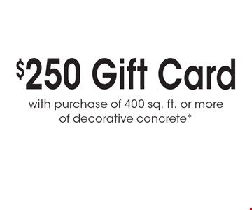 $250 Gift Card with purchase of 400 sq. ft. or more of decorative concrete*.
