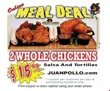 ONLINE MEAL DEAL. $15.99 2 Whole Chickens, Salsa & Tortillas. 1 coupon per customer per day at participating locations only. Offer expires 1/27/17.