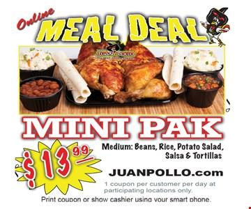 ONLINE MEAL DEAL. $13.99 Mini Pak. Medium: Beans, Rice, Potato Salad, Salsa & Tortillas. 1 coupon per customer per day at participating locations only. Offer expires 1/27/17.