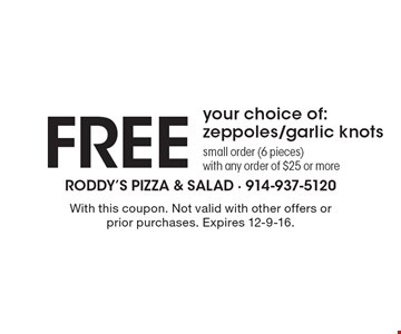 Free your choice of: zeppoles/garlic knots. Small order (6 pieces) with any order of $25 or more. With this coupon. Not valid with other offers or prior purchases. Expires 12-9-16.