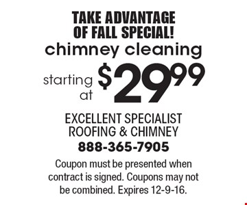 Take Advantage of Fall Special! Starting at $29.99 chimney cleaning. Coupon must be presented when contract is signed. Coupons may not be combined. Expires 12-9-16.