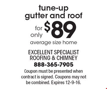 $89.00 tune-up gutter and roof. Average size home. Coupon must be presented when contract is signed. Coupons may not be combined. Expires 12-9-16.