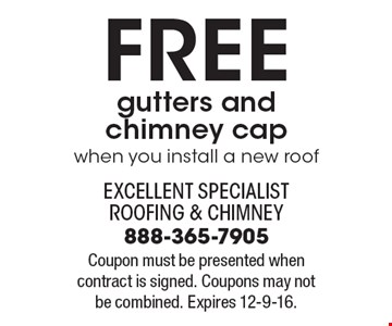 Free gutters and chimney cap when you install a new roof. Coupon must be presented when contract is signed. Coupons may not be combined. Expires 12-9-16.