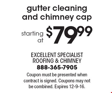 Starting at $79.99 gutter cleaning and chimney cap. Coupon must be presented when contract is signed. Coupons may not be combined. Expires 12-9-16.