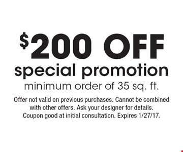 $200 OFF special promotion minimum order of 35 sq. ft. Offer not valid on previous purchases. Cannot be combined with other offers. Ask your designer for details. Coupon good at initial consultation. Expires 1/27/17.