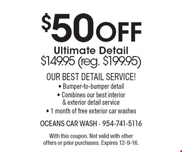 $50 Off Ultimate Detail$149.95 (reg. $199.95)Our Best Detail Service!- Bumper-to-bumper detail-Combines our best interior & exterior detail service- 1 month of free exterior car washes. With this coupon. Not valid with other offers or prior purchases. Expires 12-9-16.