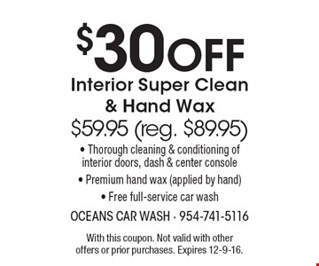 $30 Off Interior Super Clean & Hand Wax $59.95 (reg. $89.95)-Thorough cleaning & conditioning of interior doors, dash & center console-Premium hand wax (applied by hand)- Free full-service car wash. With this coupon. Not valid with other offers or prior purchases. Expires 12-9-16.